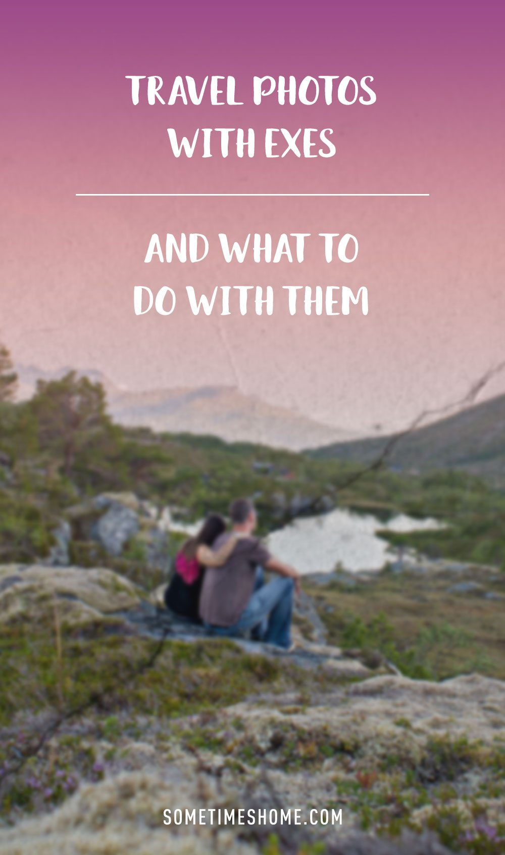 Travel Photos with Exes + What to Do With Them by Sometimes Home travel website.